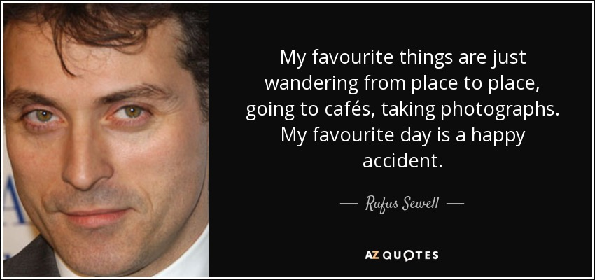 My favourite things are just wandering from place to place, going to cafés, taking photographs. My favourite day is a happy accident. - Rufus Sewell