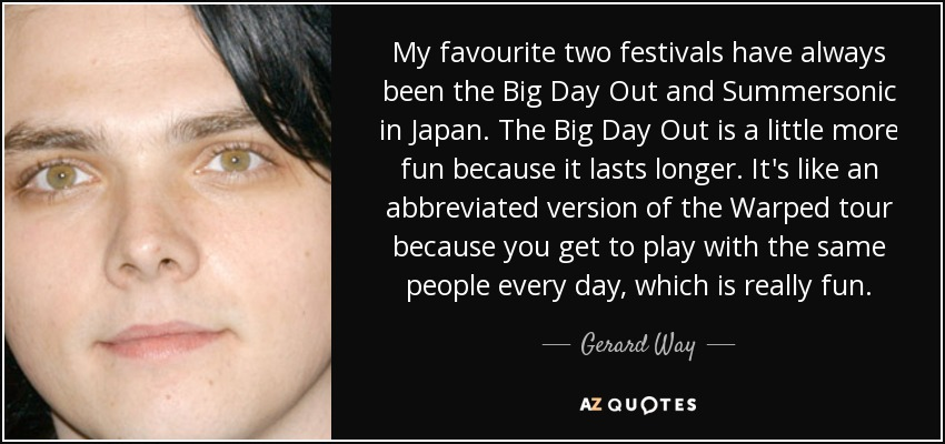My favourite two festivals have always been the Big Day Out and Summersonic in Japan. The Big Day Out is a little more fun because it lasts longer. It's like an abbreviated version of the Warped tour because you get to play with the same people every day, which is really fun. - Gerard Way