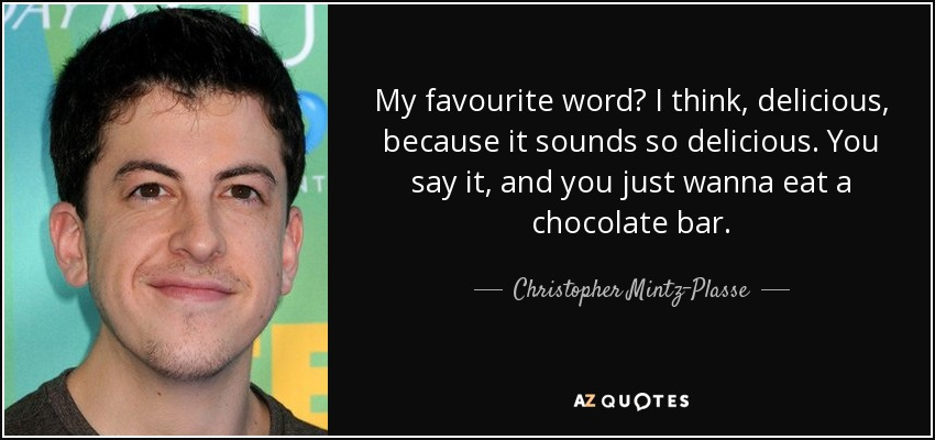 My favourite word? I think, delicious, because it sounds so delicious. You say it, and you just wanna eat a chocolate bar. - Christopher Mintz-Plasse