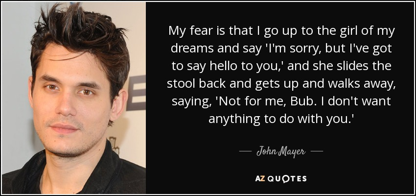 John Mayer Quote My Fear Is That I Go Up To The Girl
