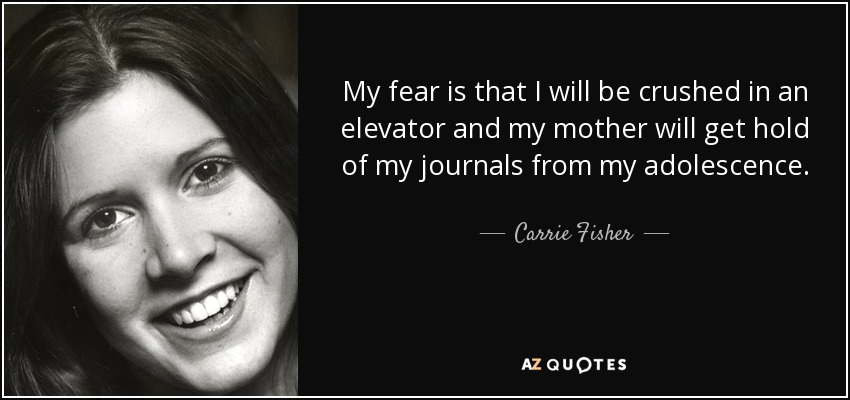 My fear is that I will be crushed in an elevator and my mother will get hold of my journals from my adolescence. - Carrie Fisher
