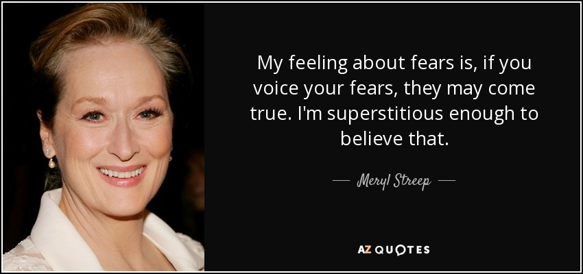 My feeling about fears is, if you voice your fears, they may come true. I'm superstitious enough to believe that. - Meryl Streep