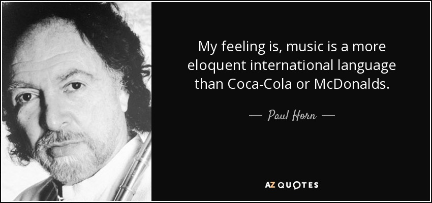 My feeling is, music is a more eloquent international language than Coca-Cola or McDonalds. - Paul Horn