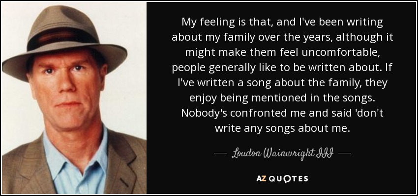 My feeling is that, and I've been writing about my family over the years, although it might make them feel uncomfortable, people generally like to be written about. If I've written a song about the family, they enjoy being mentioned in the songs. Nobody's confronted me and said 'don't write any songs about me. - Loudon Wainwright III