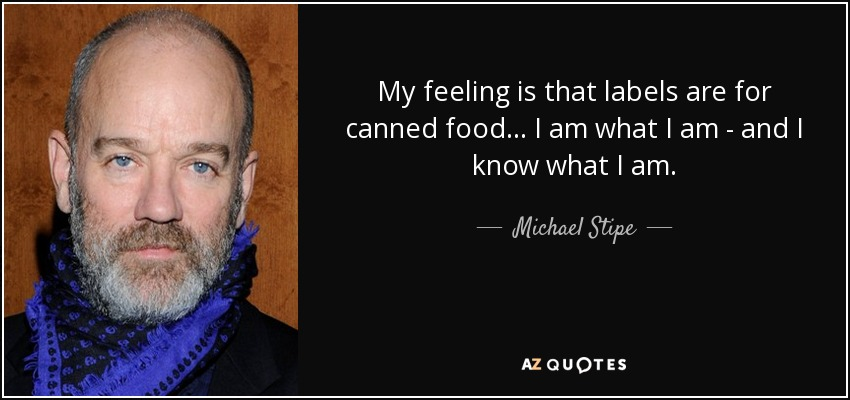 My feeling is that labels are for canned food... I am what I am - and I know what I am. - Michael Stipe
