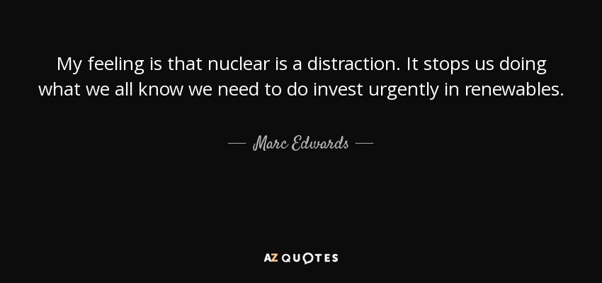 My feeling is that nuclear is a distraction. It stops us doing what we all know we need to do invest urgently in renewables. - Marc Edwards