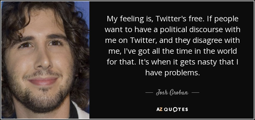 My feeling is, Twitter's free. If people want to have a political discourse with me on Twitter, and they disagree with me, I've got all the time in the world for that. It's when it gets nasty that I have problems. - Josh Groban