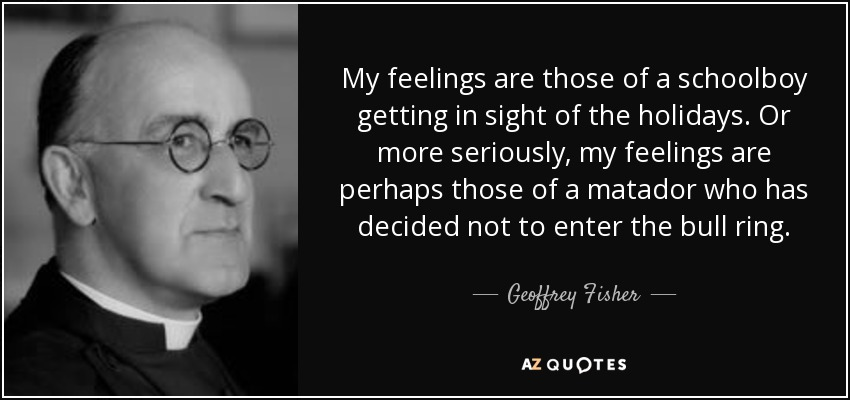 My feelings are those of a schoolboy getting in sight of the holidays. Or more seriously, my feelings are perhaps those of a matador who has decided not to enter the bull ring. - Geoffrey Fisher