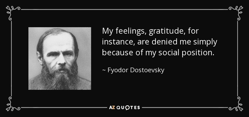 My feelings, gratitude, for instance, are denied me simply because of my social position. - Fyodor Dostoevsky