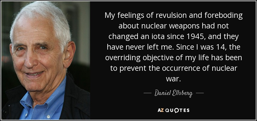 My feelings of revulsion and foreboding about nuclear weapons had not changed an iota since 1945, and they have never left me. Since I was 14, the overriding objective of my life has been to prevent the occurrence of nuclear war. - Daniel Ellsberg
