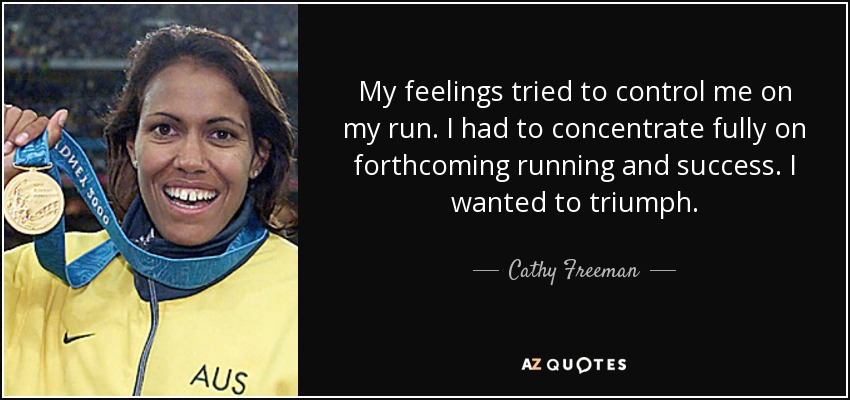 My feelings tried to control me on my run. I had to concentrate fully on forthcoming running and success. I wanted to triumph. - Cathy Freeman