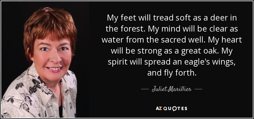 My feet will tread soft as a deer in the forest. My mind will be clear as water from the sacred well. My heart will be strong as a great oak. My spirit will spread an eagle's wings, and fly forth. - Juliet Marillier