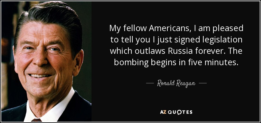My fellow Americans, I am pleased to tell you I just signed legislation which outlaws Russia forever. The bombing begins in five minutes. - Ronald Reagan