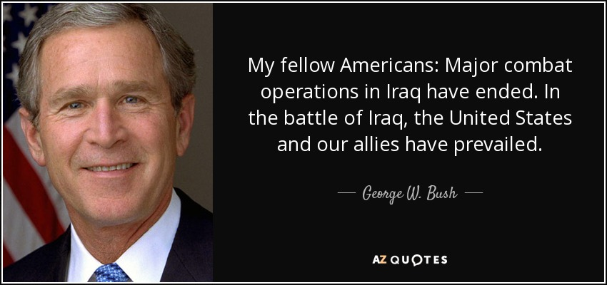 My fellow Americans: Major combat operations in Iraq have ended. In the battle of Iraq, the United States and our allies have prevailed. - George W. Bush
