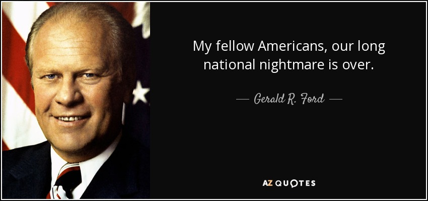 My fellow Americans, our long national nightmare is over. - Gerald R. Ford