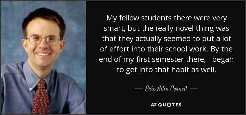 My fellow students there were very smart, but the really novel thing was that they actually seemed to put a lot of effort into their school work. By the end of my first semester there, I began to get into that habit as well. - Eric Allin Cornell