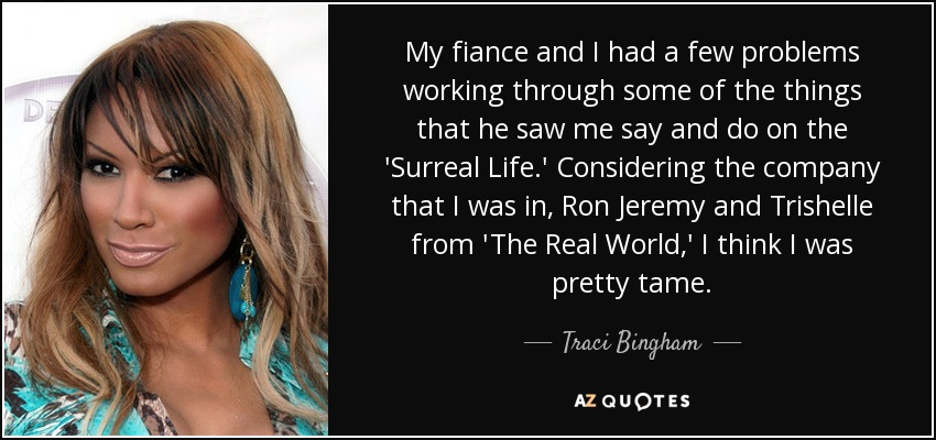 My fiance and I had a few problems working through some of the things that he saw me say and do on the 'Surreal Life.' Considering the company that I was in, Ron Jeremy and Trishelle from 'The Real World,' I think I was pretty tame. - Traci Bingham