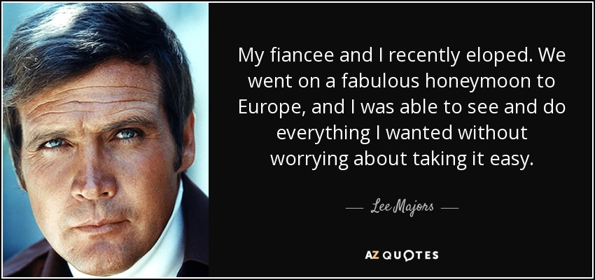 My fiancee and I recently eloped. We went on a fabulous honeymoon to Europe, and I was able to see and do everything I wanted without worrying about taking it easy. - Lee Majors