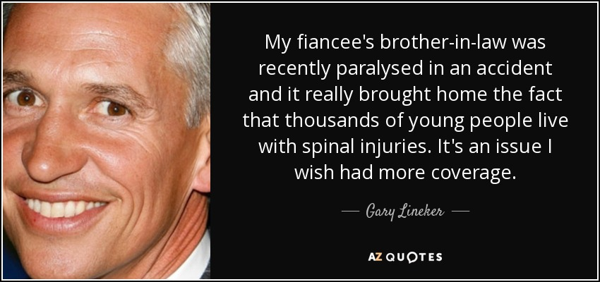 My fiancee's brother-in-law was recently paralysed in an accident and it really brought home the fact that thousands of young people live with spinal injuries. It's an issue I wish had more coverage. - Gary Lineker