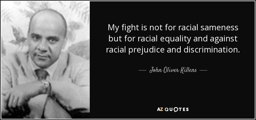 My fight is not for racial sameness but for racial equality and against racial prejudice and discrimination. - John Oliver Killens