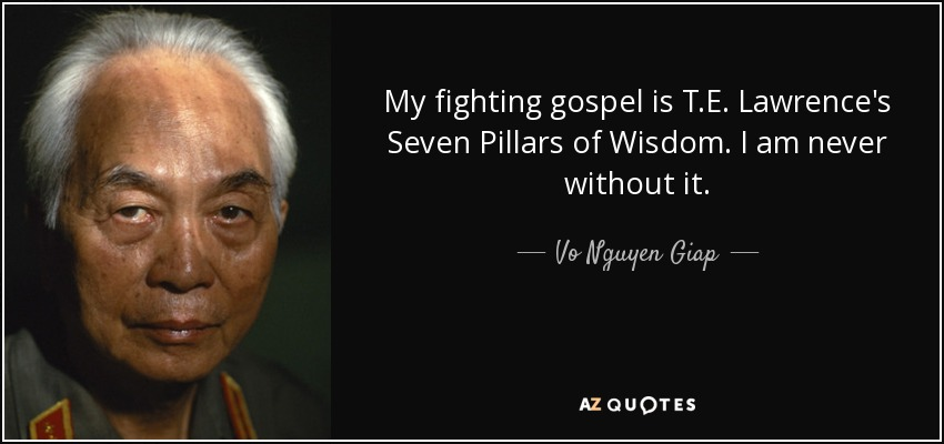 My fighting gospel is T.E. Lawrence's Seven Pillars of Wisdom. I am never without it. - Vo Nguyen Giap