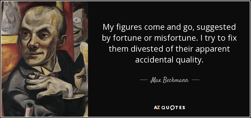 My figures come and go, suggested by fortune or misfortune. I try to fix them divested of their apparent accidental quality. - Max Beckmann