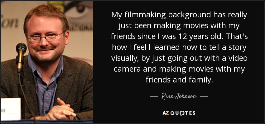 My filmmaking background has really just been making movies with my friends since I was 12 years old. That's how I feel I learned how to tell a story visually, by just going out with a video camera and making movies with my friends and family. - Rian Johnson