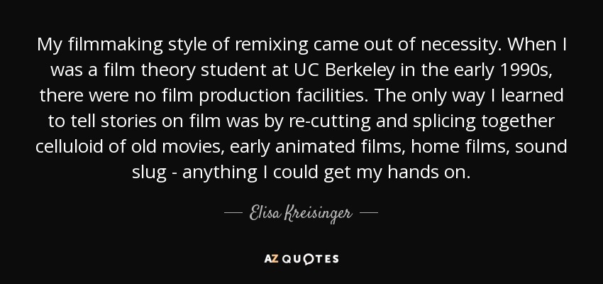 My filmmaking style of remixing came out of necessity. When I was a film theory student at UC Berkeley in the early 1990s, there were no film production facilities. The only way I learned to tell stories on film was by re-cutting and splicing together celluloid of old movies, early animated films, home films, sound slug - anything I could get my hands on. - Elisa Kreisinger