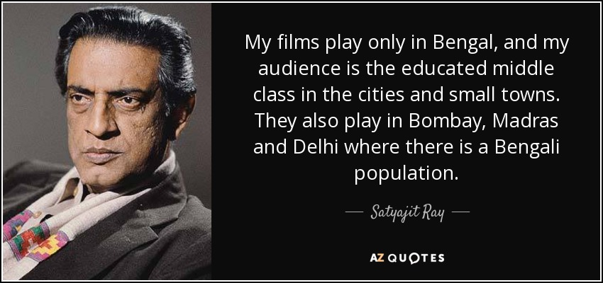 My films play only in Bengal, and my audience is the educated middle class in the cities and small towns. They also play in Bombay, Madras and Delhi where there is a Bengali population. - Satyajit Ray