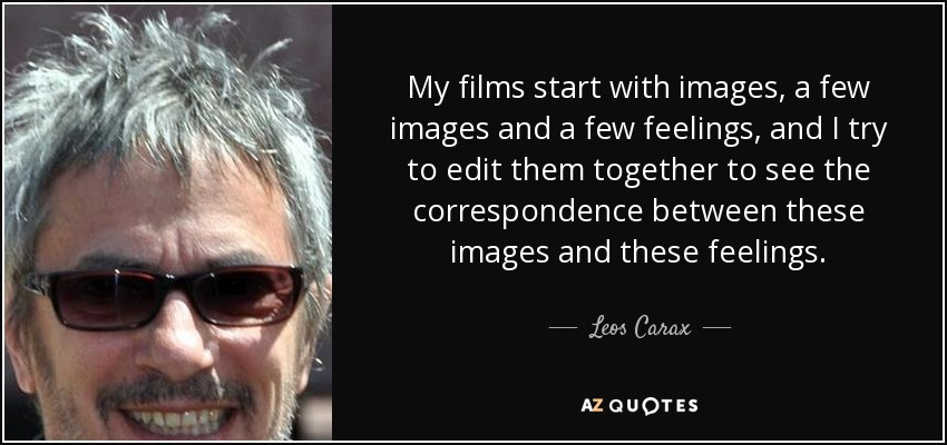 My films start with images, a few images and a few feelings, and I try to edit them together to see the correspondence between these images and these feelings. - Leos Carax