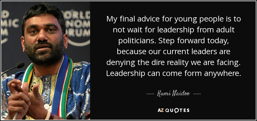 My final advice for young people is to not wait for leadership from adult politicians. Step forward today, because our current leaders are denying the dire reality we are facing. Leadership can come form anywhere. - Kumi Naidoo