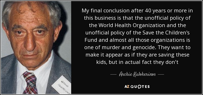 My final conclusion after 40 years or more in this business is that the unofficial policy of the World Health Organization and the unofficial policy of the Save the Children's Fund and almost all those organizations is one of murder and genocide. They want to make it appear as if they are saving these kids, but in actual fact they don't - Archie Kalokerinos