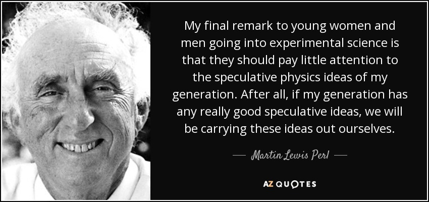 My final remark to young women and men going into experimental science is that they should pay little attention to the speculative physics ideas of my generation. After all, if my generation has any really good speculative ideas, we will be carrying these ideas out ourselves. - Martin Lewis Perl