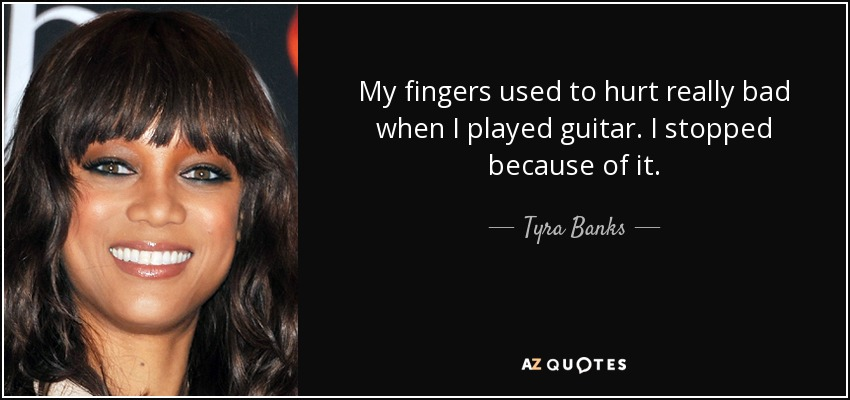 My fingers used to hurt really bad when I played guitar. I stopped because of it. - Tyra Banks