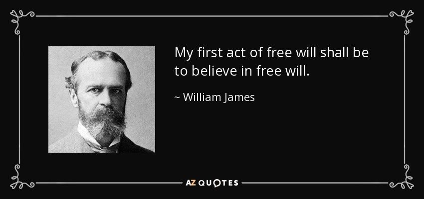 My first act of free will shall be to believe in free will. - William James