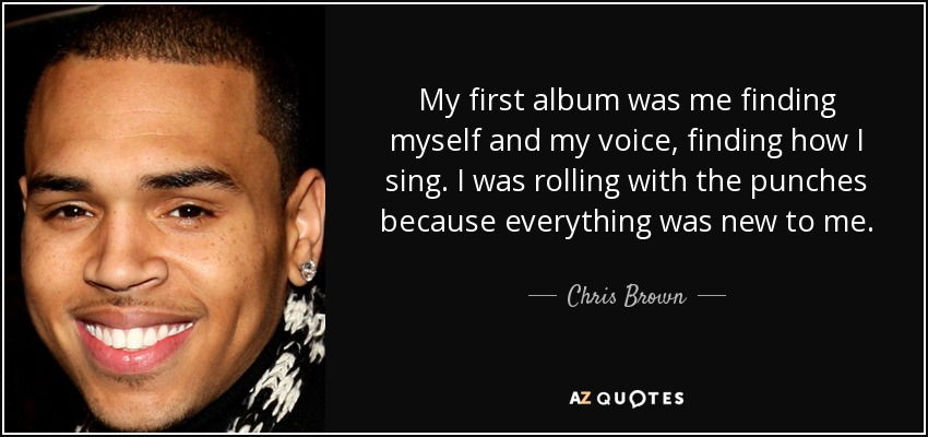 My first album was me finding myself and my voice, finding how I sing. I was rolling with the punches because everything was new to me. - Chris Brown