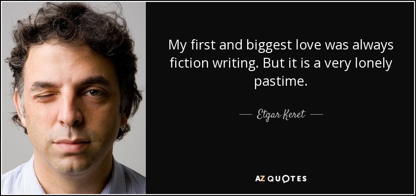 My first and biggest love was always fiction writing. But it is a very lonely pastime. - Etgar Keret