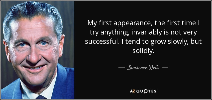 My first appearance, the first time I try anything, invariably is not very successful. I tend to grow slowly, but solidly. - Lawrence Welk