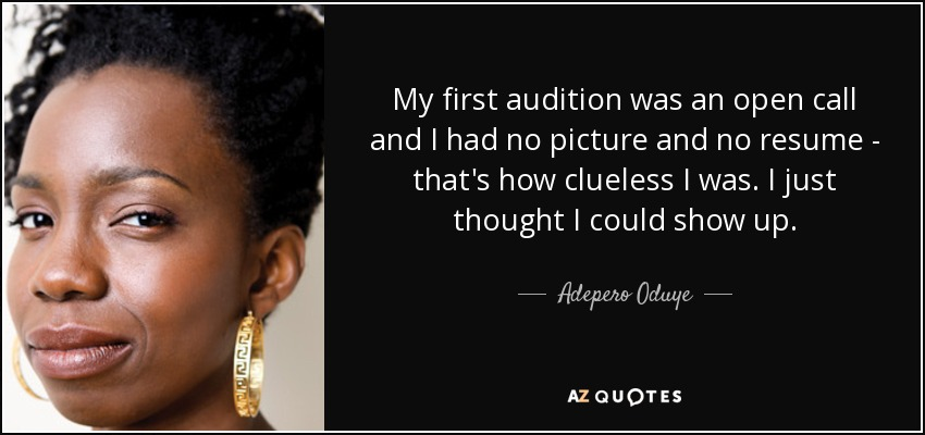 My first audition was an open call and I had no picture and no resume - that's how clueless I was. I just thought I could show up. - Adepero Oduye