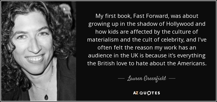 My first book, Fast Forward, was about growing up in the shadow of Hollywood and how kids are affected by the culture of materialism and the cult of celebrity, and I've often felt the reason my work has an audience in the UK is because it's everything the British love to hate about the Americans. - Lauren Greenfield