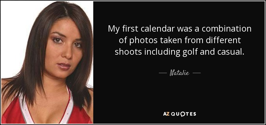 My first calendar was a combination of photos taken from different shoots including golf and casual. - Natalie