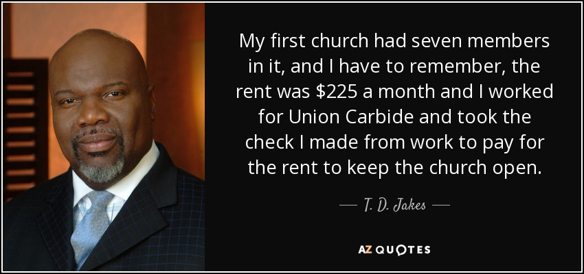 My first church had seven members in it, and I have to remember, the rent was $225 a month and I worked for Union Carbide and took the check I made from work to pay for the rent to keep the church open. - T. D. Jakes