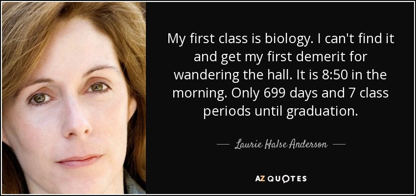 My first class is biology. I can't find it and get my first demerit for wandering the hall. It is 8:50 in the morning. Only 699 days and 7 class periods until graduation. - Laurie Halse Anderson