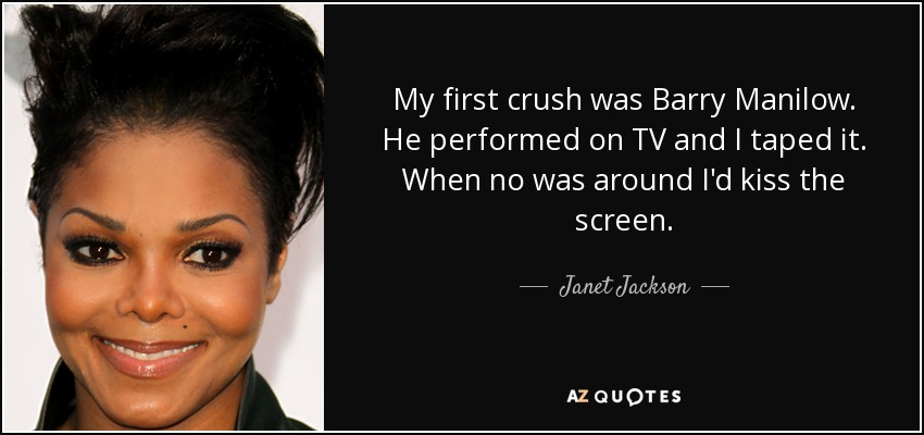 My first crush was Barry Manilow. He performed on TV and I taped it. When no was around I'd kiss the screen. - Janet Jackson