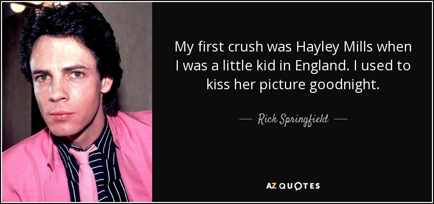 My first crush was Hayley Mills when I was a little kid in England. I used to kiss her picture goodnight. - Rick Springfield