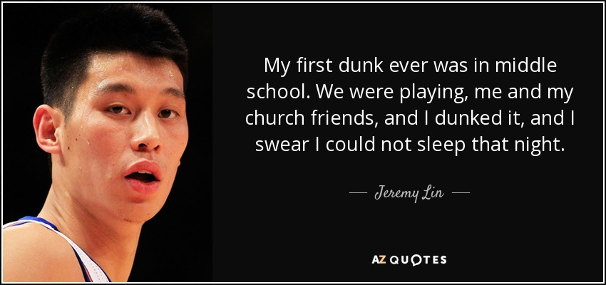 My first dunk ever was in middle school. We were playing, me and my church friends, and I dunked it, and I swear I could not sleep that night. - Jeremy Lin
