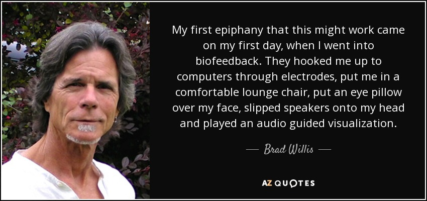 My first epiphany that this might work came on my first day, when I went into biofeedback. They hooked me up to computers through electrodes, put me in a comfortable lounge chair, put an eye pillow over my face, slipped speakers onto my head and played an audio guided visualization. - Brad Willis