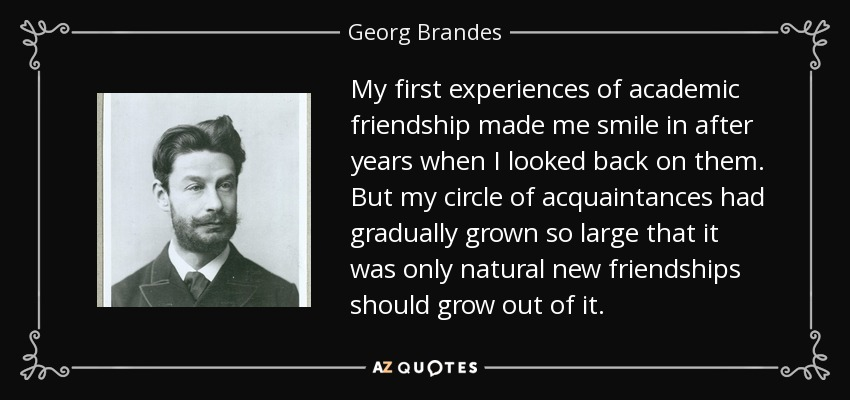 My first experiences of academic friendship made me smile in after years when I looked back on them. But my circle of acquaintances had gradually grown so large that it was only natural new friendships should grow out of it. - Georg Brandes