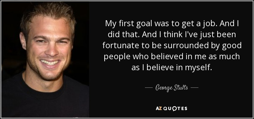 My first goal was to get a job . And I did that. And I think I've just been fortunate to be surrounded by good people who believed in me as much as I believe in myself. - George Stults