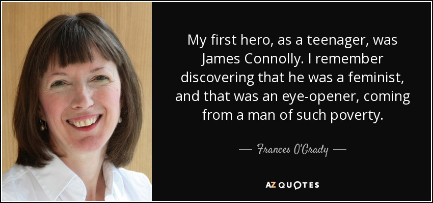 My first hero, as a teenager, was James Connolly. I remember discovering that he was a feminist, and that was an eye-opener, coming from a man of such poverty. - Frances O'Grady